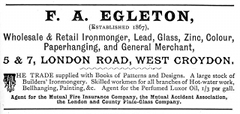 "A black-and-white text-only (aside from a decorative ""T"" and a decorative dividing line) advertisement reading: ""F. A. Egleton, (Established 1867), Wholesale & Retail Ironmonger, Lead, Glass, Zinc, Colour, Paperhanging, and General Merchant, 5 & 7, London Road, West Croydon. The Trade supplied with Books of Patterns and Designs. A large stock of Builders' Ironmongery. Skilled workmen for all branches of Hot-water work, Bellhanging, Painting, &c. Agent for the Perfumed Luxor Oil, 1/3 per gall. Agent for the Mutual Fire Insurance Company, the Mutual Accident Association, the London and County Plate-Glass Company."""