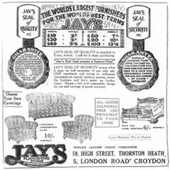"A black-and-white advertisement headed: ""The world's largest furnishers for the world's best terms / Jay's"". A table under this gives the weekly payments for furniture of different total prices. Two drawings of legal seals are to either side, labelled ""Jay's seal of quality"" and ""Jay's seal of security"". Text in the middle explains: ""Jay's seal of quality is attached to Every Article. Look for it when purchasing. 'Jay's Red Seal means a Square Deal'. Jay's seal of security means what it says, no half measures—if you only pay ONE instalment and owing to unforeseen circumstances cannot continue paying, return the furniture and Jay's make no further claim. Simply a fair and reasonable charge for use and carriage of goods returned."" Below are drawings of a sofa, two armchairs, and a double bed. Text in boxes reads: ""Choose Your Own Coverings"" and ""All goods delivered free and privately to your home"". At the bottom is more text: ""World's largest credit furnishers. 59, High Street, Thornton Heath. 5, London Road Croydon"". A logo for ""Jay's Furnishing Stores"" is in the bottom left-hand corner."
