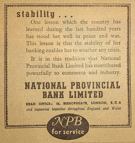 "Advert headed ""Stability..."" with text ""One lesson which the country has learned during the last hundred years has stood her well in peace and war.  This lesson is that the stability of her banking enables her to weather any crisis.  It is in this tradition that the National Provincial Bank Limited has contributed powerfully to commerce and industry.""  No branch addresses are given, just the head office address on Bishopsgate in the City of London."