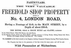 "A black-and-white advertisement reading: ""Particulars. The very valuable freehold shop property known as No. 4, London Road, having a frontage of 15-ft. to the main street, by a depth of about 120-ft. The house, which is brick built and slated, contains on the upper floor — three bed rooms, two with stoves. On the ground floor — front and back shop, separate entrance to living rooms, sitting rooms with stove, kitchen with range, scullery with sink, &c. W.C. outside. The garden at the back extends to the Brighton Railway Company's property forming West Croydon station. The property has been in possession of the late owner for many years, and will be sold with possession at Michaelmas."""