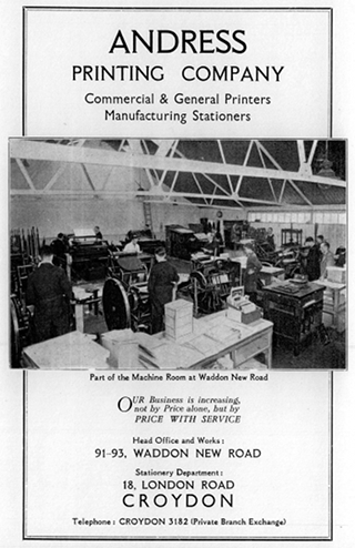 "A black-and-white advert with a large black-and-white photo in the centre. The photo shows a room filled with machinery, with a few people standing at the machines and a desk piled with paper in the foreground. The text above the photo reads: ""Andress Printing Company / Commercial & General Printers / Manufacturing Stationers"". The photo caption reads: ""Part of the Machine Room at Waddon New Road"". The text below the photo reads: ""Our business in increasing, not by price alone, but by price with service. Head office and works: 91–93, Waddon New Road. Stationery department: 18, London Road, Croydon. Telephone: CROYDON 3182 (Private Branch Exchange)""."