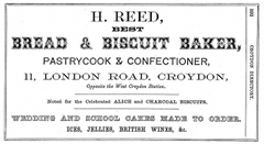 "A black-and-white advert using a number of different fonts, reading: ""H. Reed, best bread & biscuit baker, pastrycook & confectioner, 11, London Road, Croydon, Opposite the West Croydon Station. Noted for the Celebrated Alice and Charcoal Biscuits. Wedding and school cakes made to order. Ices, jellies, British wines, & c."". At one side is a page nuber ""392"" and the heading ""CROYDON DIRECTORY""."