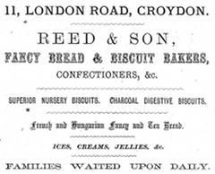 "A black-and-white advertisement reading ""11, London Road, Croydon. Reed & Son, fancy bread & biscuit bakers, confectioners, &c. Superior nursery biscuits. Charcoal digestive biscuits. French and Hungarian fancy and tea bread. Ices, creams, jellies, & c. Families waited upon daily."""