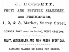 "A black-and-white advertisement with text in various fonts and sizes reading: ""J Dossett Fruit and Potatoe [sic] Salesman, and Fishmonger, 1, 2, & 3, Market, Surrey Street, and London Road (near the Station), West Croydon. Fruit, vegetables, and fish fresh every day. Families waited on daily for orders."""