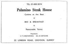 "A black-and-white advertisement with text in various sizes reading: ""Tel. 01-680 3574 / Palamino Steak House / Cuisine at the [sic] Best / Bed & Breakfast / Reasonable Terms / Proprietors: C P Christoforou / Mrs M Metochis / 22 London Road, Croydon, Surrey."""