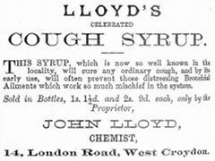 "A black-and-white text-only advertisement reading: ""Lloyd's Celebrated Cough Syrup. This syrup, which is now so well known in the locality, will cure any ordinary cough, and by its early use, will often prevent those distressing Bronchial Ailments which work so much mischief in the system. Sold in Bottles, 1s. 1½d. and 2s. 9. each, only by the Proprietor, John Lloyd, Chemist, 14, London Road, West Croydon."""