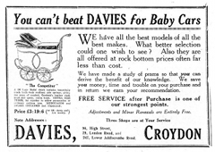 "A black-and-white advert reading: ""You can't beat DAVIES for Baby Cars. We have all the best models of all the best makes. What better selection could one wish to see? Also they are all offered at rock bottom prices often far less than cost. We have made a study of prams so that you can derive the benefit of our knowledge. We save you money, time and trouble on your purchase and in return we earn your recommendation. FREE SERVICE after Purchase is one of our strongest points. Adjustments and Minor Renewals are Entirely Free. Three Shops are at Your Service. 96, High Street, 29, London Road, and 247, Lower Addiscombe Road."" On the left-hand side is a drawing of a pram, and under it: "" 'The Competitor' / A De Luxe Model which includes beautifully coach built body resilient side springs, giving the acme of comfort, Crockett's leather cloth hood and apron, storm front. EXTRA SIZE TYRES, far superior to either pneumatics or ordinary cushion tyes [sic]. MUDGUARDS and BRAKE INCLUDED (not illustrated). Price £3:19:6 (or 10/- down and 2/6 weekly.)"""