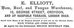 "A black-and-white advert in a variety of fonts. The text reads: ""E. Elliott / Ham, Beef, and Tongue Warehouse / 12, George Street, Croydon / and at Oakfield Terrace, London Road. / Small York Hams & Ox Tongues Dressed & sent out on the Shortest Notice. / Mock turtle and other soups. / Agent for the Celebrated Melton Mowbray Pies."""