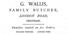 "A black-and-white advertisement reading ""G. Wallis, Family Butcher, London Road, Croydon. Families waited on for Orders. Pickled tongues. Corned beef."""