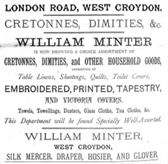 "A text-only advertisement reading: ""London Road, West Croydon. Cretonnes, dimities, &c. William Minter is now showing a choice assortment of cretonnes, dimities, and other household goods, consisting of table linens, sheetings, quilts, toilet covers, embroidered, printed, tapestry, and Victoria covers. Towels, towellings, dusters, glass clothes, tea clothes, &c. This department will be found specially well-assorted. William Minter, West Croydon, silk mercer, draper, hosier, and glover."""