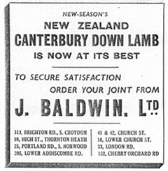 "A black-and-white text-only newspaper advertisement reading: ""New-season's New Zealand Canterbury Down lamb is now at its best. To secure satisfaction order your joint from J Baldwin Ltd. 313, Brighton Road, S Croydon. 98, High Street, Thornton Heath. 25, Portland Rd, S Norwood. 205, Lower Addiscombe Rd. 41 & 42, Church Street. 16, Lower Church St. 33, London Rd. 152, Cherry Orchard Rd."""