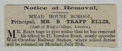 "Advert reading ""Notice of Removal.  Mead House School, Principal, Mr. B. Trapp Ellis, (Late of King's College, London).  Mr. Eliis begs to give notice that he has removed his school to 17, London Road, nearly opposite West Croydon Railway Station, where school duties will be resumed on Monday, July 27th."""
