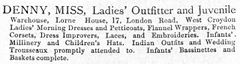 "A text-only advertisement reading: ""DENNY, MISS, Ladies' Outfitter and Juvenile Warehouse, Lorne House, 17, London Road, West Croydon[.] Ladies' Morning Dresses and Petticoats, Flannel Wrappers, French Corsets, Dress Improvers, Laces, and Embroideries. Infants' Millinery and Children's Hats. Indian Outfits and Wedding Trousseaux promptly attended to. Infants' Bassinettes and Baskets complete."""