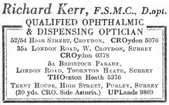 "A black-and-white advertisement reading ""Richard Kerr, F.S.M.C., D.opt. Qualified ophthalmic & dispensing optician. 52/54 High Street, Croydon. CROydon 5076. 35A London Road, W. Croydon, Surrey. CROydon 0378. 5A Brigstock Parade, London Road, Thornton Heath, Surrey. THOrnton Heath 5376. Trent House, High Street, Purley, Surrey (30 yds. CRO. Side Astoria.) UPLands 9869."""
