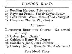 "Excerpt from a street directory: ""LONDON ROAD. 12 Rowling Herbert, Tobacconist. 13 Rayment Fredk., Tea & Coffee Dealer. 14 Peck Fredk. Wm., Chemist and Druggist. 15 Chapman Charles W., Draper. At rear — Plymouth Brethren Chapel — No stated ministry. 16 Culver John, Dentist. 17 Caldecott Henry R., Draper. 18 Sainsbury John, Pork Butcher. 19 Shirley Geo. J., Wine & Spirit Merchant. Pass Mead Place."""
