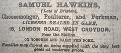 "A black-and-white text-only newspaper advertisement reading: ""Samuel Hawkins, (Late of Brixton), Cheesemonger, Poulterer, and Porkman, Licensed Dealer in Game, 18, London Road, West Croydon, Near the Station.  Ox tongues and dairy fed pork.  Families may depend on being supplied with the very best goods at moderate prices."""