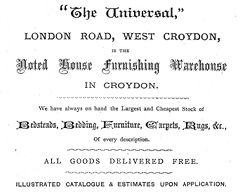 "A black-and-white advertisement using several different fonts. The text reads: ' ""The Universal,"" LONDON ROAD, WEST CROYDON, is the Noted House Furnishing Warehouse IN CROYDON.  We have always on hand the Largest and Cheapest Stock of Bedsteads, Bedding, Furniture, Carpets, Rugs, &c., Of every description.  ALL GOODS DELIVERED FREE.  Illustrated catalogue & estimates upon application.'"