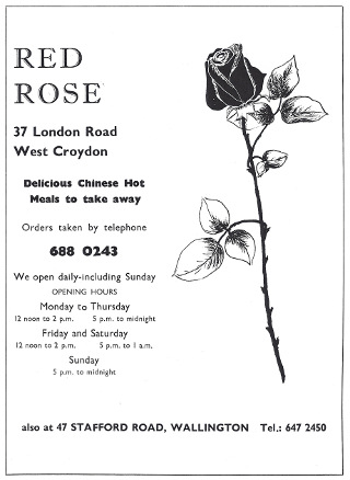 "A black-and-white advert with a pen drawing of a long-stemmed rose on the right-hand side and text on the left-hand side: ""RED ROSE / 37 London Road / West Croydon / Delicious Chinese Hot Meals to take away / Orders taken by telephone 688 0243 / We open daily–including Sunday / OPENING HOURS / Monday to Thursday / 12 noon to 2 p.m. / 5 p.m. to midnight / Friday and Saturday / 12 noon to 2 p.m. / 5 p.m. to 1 a.m. / Sunday / 5 p.m. to midnight / also at 47 STAFFORD ROAD, WALLINGTON Tel.: 647 2450""."