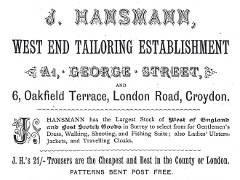 "A black-and-white advert in a variety of fonts, reading ""J. Hansmann, West End Tailoring Establishment. A1, George Street, and 6, Oakfield Terrace, London Road, Croydon.  J Hansmann has the Largest Stock of West of England and Best Scotch Goods in Surrey to select fro for Gentlemen's Dress, Walking, Shooting, and Fishing Suits; also Ladies' Ulsters, Jackets, and Travelling Cloaks.  J.H.'s 21/- Trousers are the Cheapest and Best in the County of London.  Patterns sent post free."""