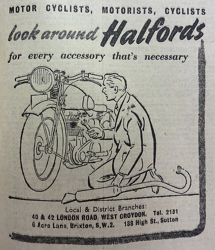 "Advert reading ""Motor cyclists, motorists, cyclists / look around Halfords for every accessory that's necessary"" above a line drawing of a person fixing a motorbike.  At the bottom are addresses of ""Local & District Branches"": 40–42 London Road and 6 Acre Lane, Brixton."