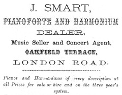 "A black-and-white text-only advertisement in various fonts, reading: ""J. Smart, Pianoforte and Harmonium Dealer, Music Seller and Concert Agent, Oakfield Terrace, London Road.  Pianos and Harmoniums of every description at all Prices for sale or hire and on the three year's system."""