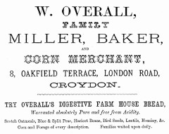 "A black-and-white text-only advertisement in various fonts, reading: ""W. Overall, Family Miller, Baker, and Corn Merchant, 8, Oakfield Terrace, London Road, Croydon.  Try Overall's Digestive Farm House Bread, Warranted absolutely Pure and free from Acidity.  Scotch Oatmeals, Blue & Split Peas, Haricot Beans, Bird Seeds, Lentils, Hominy, &c.  Corn and Forage of every description.  Families waited upon daily."""