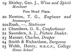 "An extract from a printed street directory, reading: ""19 Shirley, Geo. J., Wine and Spirit Merchant / Pass Mead Place. / 20 Newton, T. G., Engineer and Ironmonger / 20A Rush, —, Stationer / 21 Chambers, G. S., Confectioner / 22 Saunders, A. J., Picture Dealer / 23 Manser, Charles, Draper / 24 Smith & Richardson, Surgeons / 25 Webb, Henry, M.R.C.P., College House School""."
