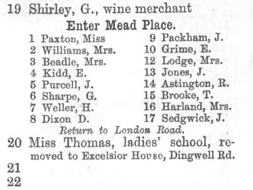 "An extract from a printed street directory, reading: ""19 Shirley, G., wine merchant / Enter Mead Place / 1 Paxton, Miss / 2 Williams, Mrs. / 3 Beadle, Mrs. / 4 Kidd, E. / 5 Purcell, J. / 6 Sharpe, G. / 7 Weller, H. / 8 Dixon D. / 9 Packham, J. / 10 Grime, E. / 12 Lodge, Mrs. / 13 Jones, J. / 14 Astington, R. / 15 Brooke, T. / 16 Harland, Mrs. / 17 Sedgwick, J. / Return to London Road. / 20 Miss Thomas, ladies' school, removed to Excelsior House, Dingwell Rd. / 21 / 22""."