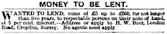 "A black-and-white text-only newspaper small ad reading: ""Money to be lent.  Wanted to lend, sums of £5 up to £500, for not longer than five years, to respectable persons on their note of hand, at 5 per cent. interest.—Address or apply to H. W. Buer, London Road, Croydon, Surrey.  No agents need apply."""