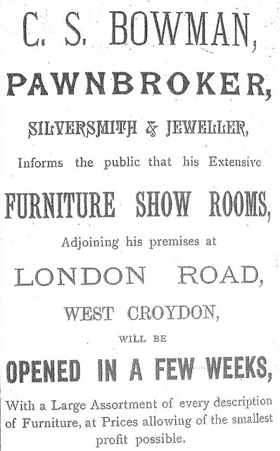 "A black-and-white text-only advertisement in a variety of fonts, reading: ""C. S. Bowman, pawnbroker, silversmith & jeweller, Informs the public that his Extensive furniture show rooms, Adjoining his premises at London Road, West Croydon, will be opened in a few weeks, With a Large Assortment of every description of Furniture, at Prices allowing of the smallest profit possible."""