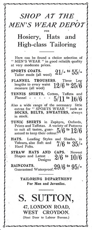"A black-and-white text-only advertisement reading: ""SHOP AT THE MEN'S WEAR DEPÔT FOR Hosiery, Hats and High-Class Tailoring.  Here can be found a choice selection of ''MEN'S WEAR'' in good reliable quality at very moderate prices.  SPORTS COATS. Tailor made (all wool) 21/- to 55/-.  FLANNEL TROUSERS.  Three Leg lengths to every waist measure (all wool) 12/6 to 25/6.  TENNIS SHIRTS, Cotton, Taffeta and Flannel 5/11 to 16/6.  Also a wide range of the necessary little extras for ''SPORTS WEAR'' such as SOCKS, BELTS, SWEATERS, always in stock.  TUNIC SHIRTS in Zephyrs, Oxfords, Prints and Taffetas.  A variety of Patterns to suit all tastes, guaranteed to keep their colour. 5/6 to 12/6.  HATS.  Leading Styles and Shades, in Velours, also Soft and Hard Felts.  7/6 to 35/-.  STRAW HATS AND CAPS. Newest Shapes and Latest Designs 2/6 to 10/6.  RAINCOATS.  Guaranteed Waterproof.  29/6 to 95/-.  TAILORING DEPARTMENT For Men and Juveniles.  S. SUTTON, 47, LONDON ROAD, WEST CROYDON.  (Next Door to Labour Bureau.)"""