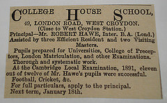 "A black-and-white text-only newspaper advertisement reading: ""College House School, 49, London Road, West Croydon.  (Close to West Croydon Station.)  Principal—Mr. Robert Hawe, Inter. B.A. (Lond.) Assisted by three Efficient Resident and two Visiting Masters.  Pupils prepared for Universities, College of Preceptors, London Matriculation, and other Examinations.  Thorough and systematic work.  At the Cambridge Local Examination, 1891, eleven out of twelve of Mr. Hawe's pupils were successful.  Football, Cricket, &c.  For full particulars, apply to the principal.  Next term, January 18th."
