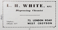 "An advertisement reading: ""L. H. White, M.P.S. / Dispensing Chemist / 72, London Road / West Croydon / Telephone: CROydon 0371""."