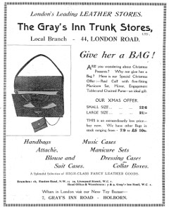 "Advertisement headed ""London's Leading LEATHER STORES.  The Gray's Inn Trunk Stores, Ltd., Local Branch — 44, London Road.""  It exhorts the reader to ""Give her a BAG!"" for Christmas, and lists other items sold: handbags; attaché, blouse, and suit cases; music cases; manicure sets; dressing cases; and collar boxes.  Branches are listed at 1b Euston Road NW1 and 1a Liverpool Street WC1, and the ""Head Office & Warehouse"" is listed at 7–9 Gray's Inn Road WC1."
