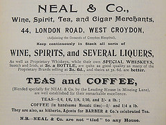 "Advertisement reading ""Neal & Co., Wine, Spirit, Tea, and Cigar Merchants, 44, London Road, West Croydon, (Adjoining the Grounds of Croydon Hospital), Keep continuously in Stock all sorts of wine, spirits, and several liquers, As well as Proprietory Whiskeys, while their own SPECIAL WHISKEYS, Scotch and Irish, at 3s. a BOTTLE, are quite as good quality as many of the Proprietary Brands selling at 3s. 6d., and theirs at 3s. 6d. are better.  TEAS and COFFEE, (Blended specially for Neal & Co. by the Leading House in Mincing Lane), are well established for their remarkable excellence.  TEAS—1/4, 1/6, 1/8, 1/10, and 2/- a lb.; COFFEE (in handsome Mosaic tins)—1/- and 1/4 a lb.  They are also, as hitherto, Agents for Barber & Co.'s celebrated Tea.  N.B.—Neal & Co. are not 'tied' to any House."""