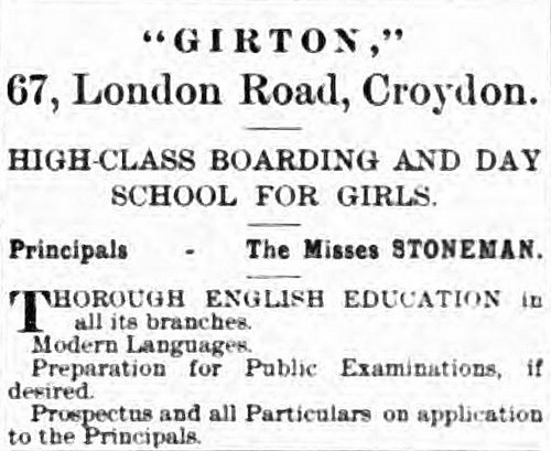 "A text-only advert reading ""'GIRTON,' 67, London Road, Croydon.  High-class boarding and day school for girls.  Principals — The Misses Stoneman.  Thorough English Education in all its branches. Modern Languages.  Perparation for Public Examinations, if desired. Prospectus and all Particulars on application to the Principals."""