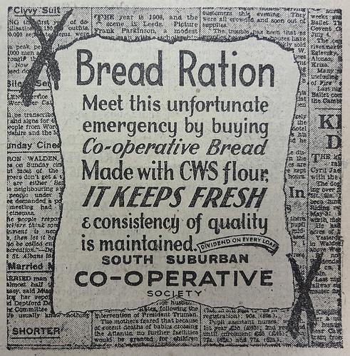 "Advert with the following text on a faux-background of newsprint: ""Bread Ration / Meet this unfortunate emergency by buying Co-operative Bread / Made with CWS flour, it keeps fresh & consistency of quality is maintained.  Dividend on every loaf.  South Suburban Co-operative Society""."