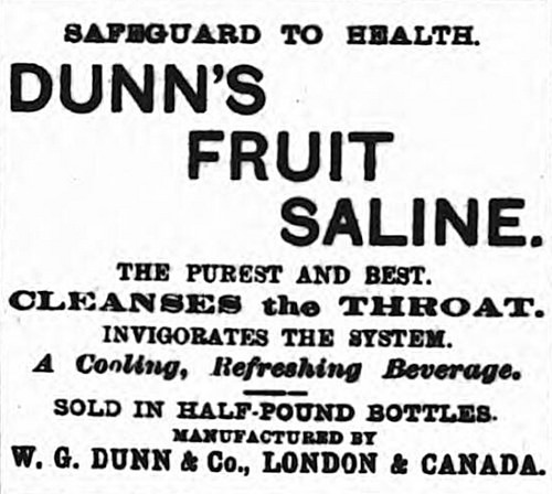 "A black-and-white text-only advert reading ""Safeguard to health.  Dunn's Fruit Saline.  The purest and best.  Cleanses the throat.  Invigorates the system.  A Cooling, Refreshing Beverage. Sold in half-pound bottles.  Manufactured by W. G. Dunn & Co., London & Canada."