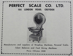 "Advert headed ""Perfect Scale Co. Ltd.  144 London Road, Croydon"".  Below is a picture of an old-fashioned weighing scales with a metal bowl and a large dial, and at the bottom are the words ""Manufacturers and suppliers of Weighing Machines, Personal Scales, Infant Balances and Food Slicing Machines."""
