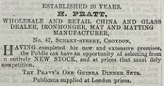 "A monochrome text-only advert reading: ""Established 20 years.  H. Pratt, wholesale and retail china and glass dealer, ironmonger, mat and matting manufacturer, No, 47, Surrey-street, Croydon, Having completed his new and extensive premises, the Public can have an opportunity of selecting from n [sic; probably intended 'an'] entirely NEW STOCK, and at prices that must defy competition.  Try Pratt's One Guines Dinner Sets.  Publicans supplied at London prices."