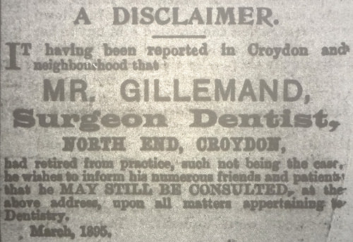 "A text-only advert reading: ""A disclaimer.  It having been reported in Croydon and neighbourhood that Mr. Gillemand, Surgeon Dentist, North End, Croydon, had retired from practice, such not being the case, he wishes to inform his numerous friends and patients that he may still be consulted at the above address, upon all matters appertaining to Dentistry.  March, 1895."""