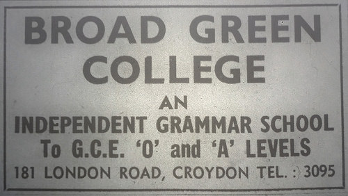 "Black-and-white text-only advert reading: ""Broad Green College / An Independent Grammar School to G.C.E. 'O' and 'A' Levels / 181 London Road, Croydon / Tel.: 3095""."