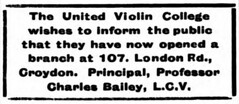 "A rather plain advert reading: ""The United Violin College wishes to inform the public that they have now opened a branch at 107, London Rd., Croydon.  Principal, Professor Charles Bailey, L.C.V."""