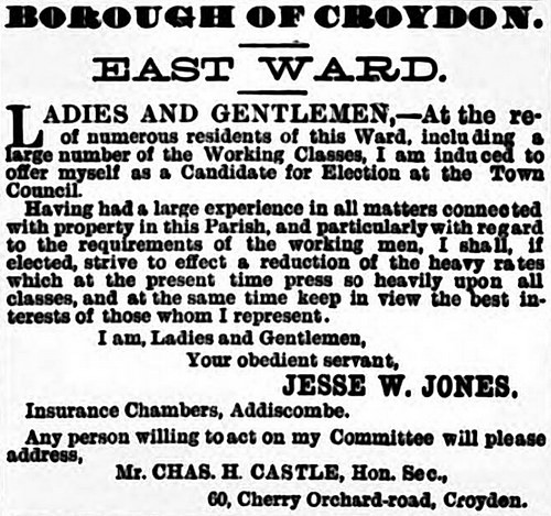 "Newspaper notice headed ""Borough of Croydon. East Ward."" stating that ""At the request of numerous residents of this Ward, including a large number of the Working Classes"", Jesse W Jones has been ""induced"" to offer himself as ""a Candidate for Election at the Town Hall""."