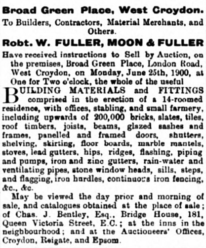 "Advert headed ""Broad Green Place, West Croydon"", addressed to ""Builders, Contractors, Material Merchants, and Others"", for the sale of ""the whole of the useful building materials and fittings comprised in the erection of a 14-roomed residence, with offices, stabling, and small farmery"".  An extensive list of these materials is given, including ""upwards of 200,000 bricks""."