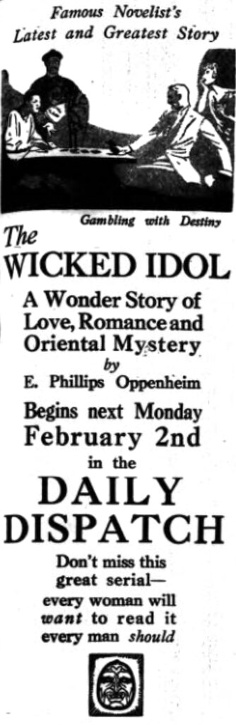 "A newspaper advert reading: ""Famous Novelist's Latest and Greatest Story / The Wicked Idol / A Wonder Story of Love, Romance and Oriental Mystery by E. Phillips Oppenheim Begins next Monday February 2nd in the Daily Dispatch / Don't miss this great serial — every woman will want to read it / every man should"".  Near the top is a drawing of two people sitting at a table playing cards, with a flapper-style woman leaning over the shoulder of one of them and a stereotyped ""sinister Chinese man"" standing in the shadows beyond the table; this is captioned ""Gambling with Destiny""."