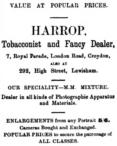 "A newspaper advert reading: ""Value at popular prices. Harrop, Tobacconist and Fancy Dealer, 7, Royal Parade, London Road, Croydon, also at 292 High Street, Lewisham.  Our speciality — M. M. Mixture.  Dealer in all kinds of Photographic Apparatus and Materials.  Enlargements from any Portrait 5/6.  Cameras Bought and Exchanged.  Popular prices to secure the patronage of all classes."""